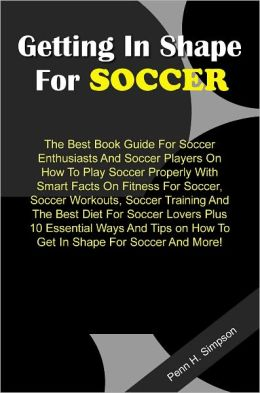 Getting In Shape For Soccer: The Best Book Guide For Soccer Enthusiasts And Soccer Players On How To Play Soccer Properly With Smart Facts On Fitness For Soccer, Soccer Workouts, Soccer Training And The Best Diet For Soccer Lovers Plus 10 Essential Ways