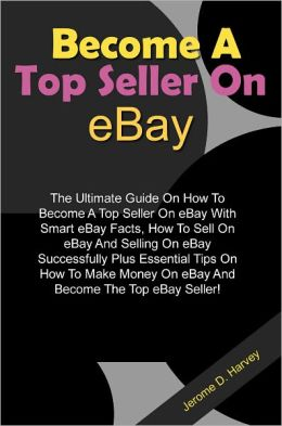 Become A Top Seller On eBay: The Ultimate Guide On How To Become A Top Seller On eBay With Smart eBay Facts, How To Sell On eBay And Selling On eBay Successfully Plus Essential Tips On How To Make Money On eBay And Become The Top eBay Seller!