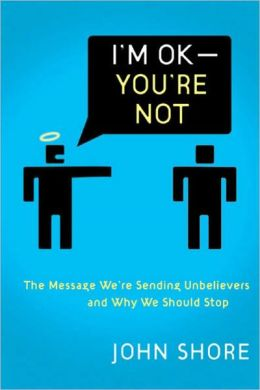 I'm OK-You're Not: The Message We're Sending Nonbelievers and Why We Should Stop