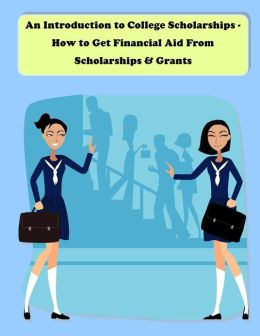 An Introduction to College Scholarships - How to Get Financial Aid From Scholarships & Grants