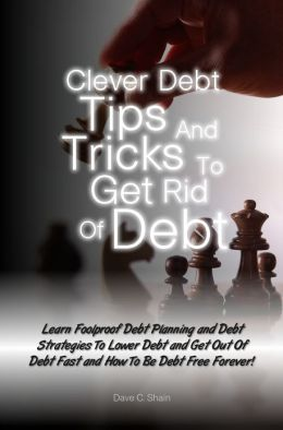 Clever Debt Tips and Tricks To Get Rid Of Debt: Learn Foolproof Debt Planning and Debt Strategies To Lower Debt and Get Out Of Debt Fast and How To Be Debt Free Forever!