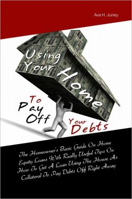 Using Your Home To Pay Off Your Debts: The Homeowner's Basic Guide On Home Equity Loans With Really Useful Tips On How To Get A Loan Using The House As Collateral To Pay Debts Off Right Away