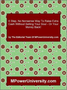 6 Step, No Nonsense Way To Raise Extra Cash Without Selling Your Soul - Or Your Money Back!