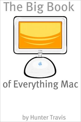 The Big Book of Everything Mac: From the Basics to the Advanced – Everything You Need to Know About Using a Mac