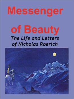 The Messenger of Beauty: The Life and Letters of Nicholas Roerich