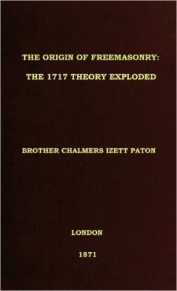 THE ORIGIN OF FREEMASONRY: The 1717 Theory Exploded
