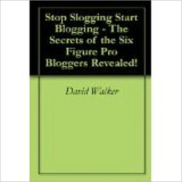 Stop Slogging Start Blogging! - The Secrets of the Six Figure Pro Bloggers Revealed!