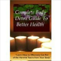 Complete Body Detox Guide To Better Health - CLEAN, CLEAR AND CLEANSE YOUR BODY & SYSTEM