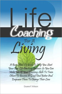 Life Coaching For A Living: A Basic How-To Guide To Help You Start Your Own Life Coaching Business So You Can Make Use Of Your Coaching Skills To Train Others To Become A Great Deal Better And Empower Them To Change Their Lives