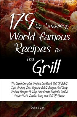 179 Lip-Smacking World-Famous Recipes for the Grill:The Most Complete Grilling Cookbook Full Of BBQ Tips, Grilling Tips, Popular BBQ Recipes And Easy Grilling Recipes To Help You Create Perfectly Grilled Foods That's Tender, Juicy and Full Of Flavo