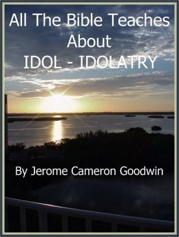IDOL - IDOLATRY - All The Bible Teaches About
