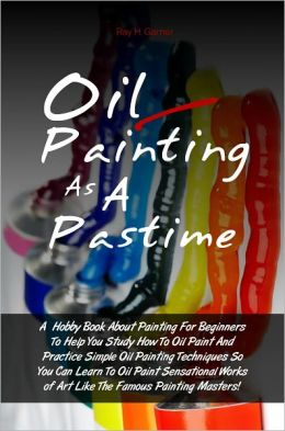 Oil Painting As A Pastime: A Hobby Book About Painting For Beginners To Help You Study How To Oil Paint And Practice Simple Oil Painting Techniques So You Can Learn To Oil Paint Sensational Works of Art Like The Famous Painting Masters!