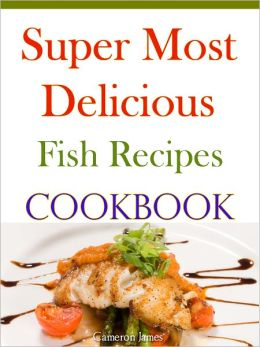 Super Most Delicious Fish Recipes Cookbook