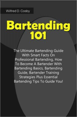 Bartending 101: The Ultimate Bartending Guide With Smart Facts On Professional Bartending, How To Become A Bartender With Bartending Basics, Bartending Guide, Bartender Training Strategies Plus Essential Bartending Tips To Guide You!