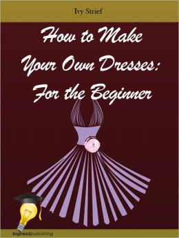 How to Make Your Own Dresses: For the Beginner