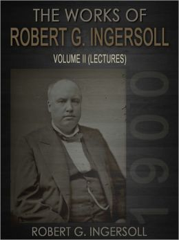 The Works Of Robert G. Ingersoll Volume II Lectures