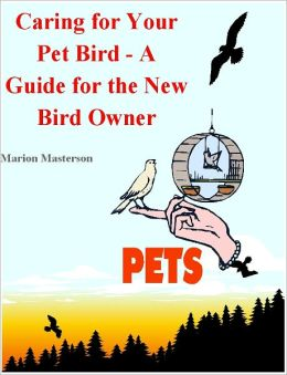 Birds as Pets: Bird Facts for the New Bird Owner. All About Birds from Feeding Birds to Identifying Birds and Bird Health