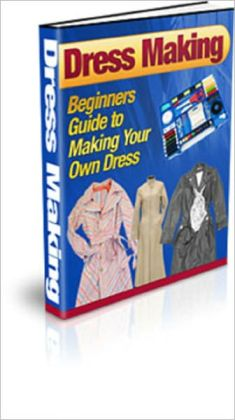 Dress Making: Beginners Guide to Making your Own Dress
