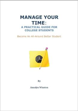 MANAGE YOUR TIME: A Practical Guide for College Students and Become An All-Around Better Student