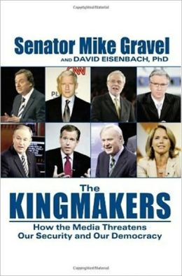 THE KINGMAKERS: How the Media Threatens Our Security and Our Democracy