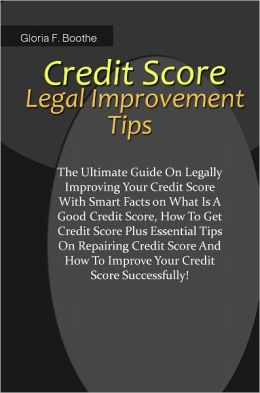 Credit Score Legal Improvement Tips: The Ultimate Guide On Legally Improving Your Credit Score With Smart Facts on What Is A Good Credit Score,How To Get Credit Score Plus Essential Tips On Repairing Credit Score And How To Improve Your Credit Score