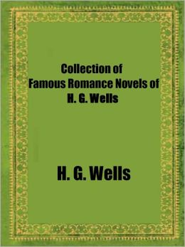 Collection of Famous Romance Novels of H. G. Wells: Ann Veronica (A Modern Love Story), The New Machiavelli, The Passionate Friends, Love and Mr. Lewisham, Collected in one Edition