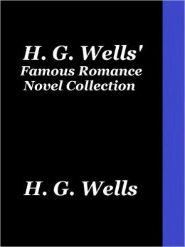 H. G. Wells Famous Romance Novel Collection: Ann Veronica (A Modern Love Story), The New Machiavelli, The Passionate Friends, Love and Mr. Lewisham