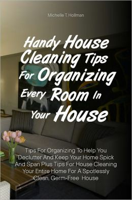 Handy House Cleaning Tips For Organizing Every Room In Your House: Tips For Organizing To Help You Declutter And Keep Your Home Spick And Span Plus Tips For House Cleaning Your Entire Home For A Spotlessly Clean, Germ-Free House