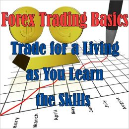 Forex Day Trading Online: A Beginner's Guide BOOK 2 (Trading Basics- Trade for a Living as You Learn the Skills)