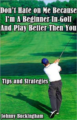 Don't Hate on Me Because I'm A Beginner In Golf And Play Better Then You Tips and Strategies