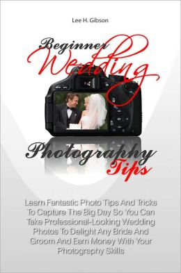 Beginner Wedding Photography Tips: Learn Fantastic Photo Tips And Tricks To Capture The Big Day So You Can Take Professional-Looking Wedding Photos To Delight Any Bride And Groom And Earn Money With Your Photography Skills