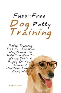 Fuss-Free Dog Potty Training: Potty Training Tips For The New Dog Owner To Help You How To House Train A Puppy Or Adult Dog In A Positive, Fun And Easy Way
