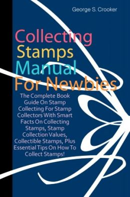 Collecting Stamps Manual For Newbies: The Complete Book Guide On Stamp Collecting For Stamp Collectors With Smart Facts On Collecting Stamps, Stamp Collection Values, Collectible Stamps, Plus Essential Tips On How To Collect Stamps!