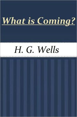 What is Coming? A Forecast of Things after the War by H. G. Wells