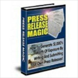 Press Release Magic! - How To Write Killer Press Release And Get Massive Free Publicity!