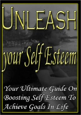 Unleash Your Self Esteem - Your Ultimate Guide for Boosting Self Esteem to Achieve Goas in Life