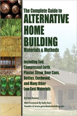 The Complete Guide to Alternative Home Building Materials & Methods: Including Sod, Compressed Earth, Plaster, Straw, Beer Cans, Bottles, Cordwood, and Many Other Low Cost Materials