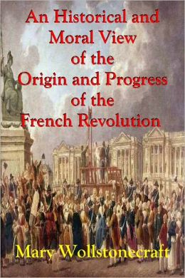 An Historical and Moral View of the Origin and Progress of the French Revolution and the Effect It Has Produced In Europe