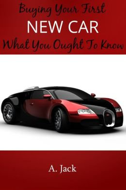 Buying Your First New Car: What You Ought To Know!