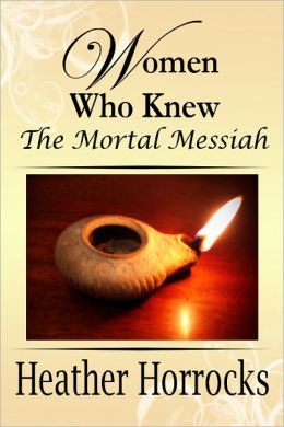 Women Who Knew the Mortal Messiah (Stories of 12 women from the New Testament)