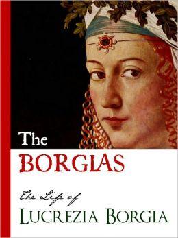 THE BORGIAS (Special Nook Edition) THE LIFE OF LUCREZIA BORGIA Bestselling Biography of the Original Crime Family: The Borgias NOOKbook Lucrezia Borgia