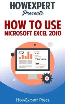 How To Use Microsoft Excel 2010 - Your Step-By-Step Guide To Using Microsoft Excel 2010
