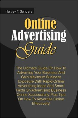 Online Advertising Guide: The Ultimate Guide On How To Advertise Your Business And Gain Maximum Business Exposure With Rapid Online Advertising Ideas And Smart Facts On Advertising Business Online Successfully,Plus Tips On How To Advertise Online Effectiv