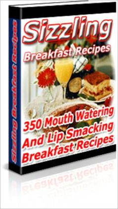 Sizzling Breakfast Recipes: 350 Mouth Watering And Lip Smacking Recipes