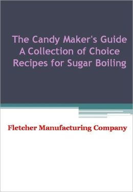 The Candy Maker's Guide A Collection of Choice Recipes for Sugar Boiling - New Century Edition with DirectLink Technology