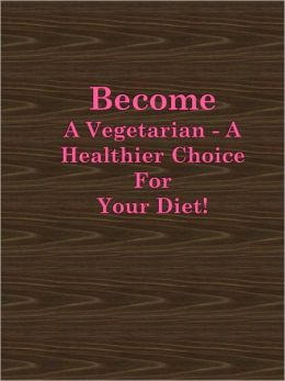 Become A Vegetarian - A Healthier Choice For Your Diet!