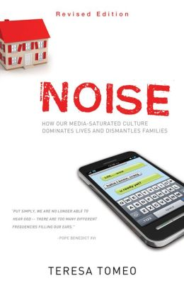 Noise: How Our Media-saturated Culture Dominates Lives and Dismantles Families [Revised Edition]