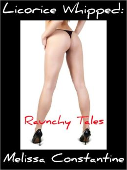 Licorice Whipped: Raunchy Tales (Erotica for Nook)