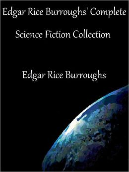 Edgar Rice Burroughs' Complete Science Fiction Collection: The Lost Continent, The Land That Time Forgot, The People that Time Forgot, At the Earth's Core, Out of Time's Abyss, The Monster Men, Pellucidar, A Princess of Mars and More (12 Novels)
