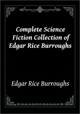 Complete Science Fiction Collection of Edgar Rice Burroughs: The Lost Continent, The Land That Time Forgot, The People that Time Forgot, At the Earth's Core, Out of Time's Abyss, The Monster Men, Pellucidar, A Princess of Mars and More (12 Works in all)